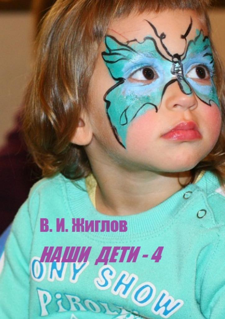 В. И Жиглов Наши дети – 4 детство лидера
