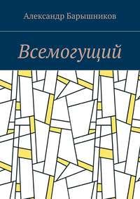 Александр Барышников - Всемогущий