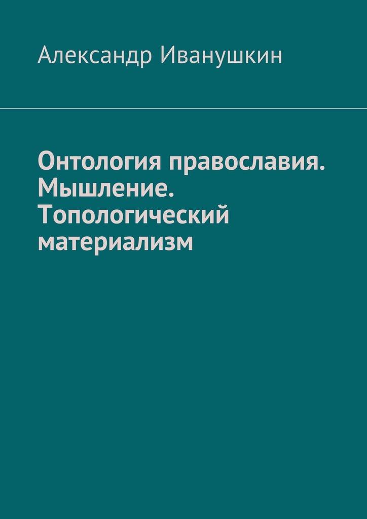 Александр Иванушкин - Онтология православия. Мышление. Топологический материализм