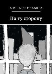 Михалева, Анастасия  - По ту сторону