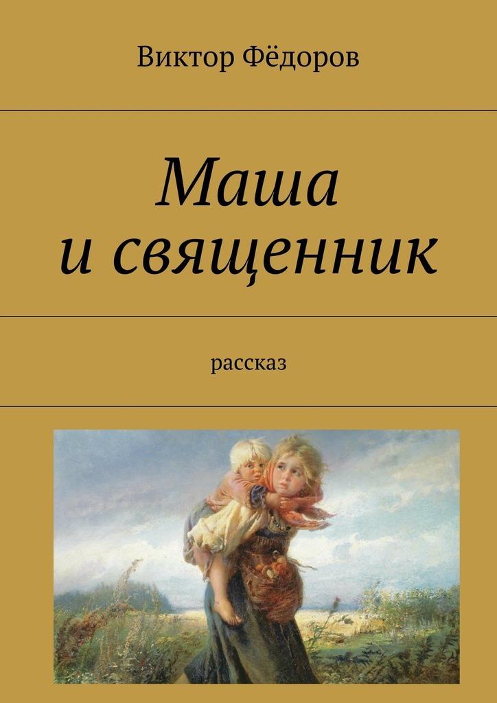 Виктор Фёдоров Маша исвященник. Рассказ священник алексий мороз путь жизни – православный