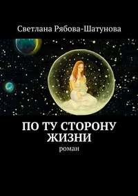 Светлана Сергеевна Рябова-Шатунова - По ту сторону жизни. Роман