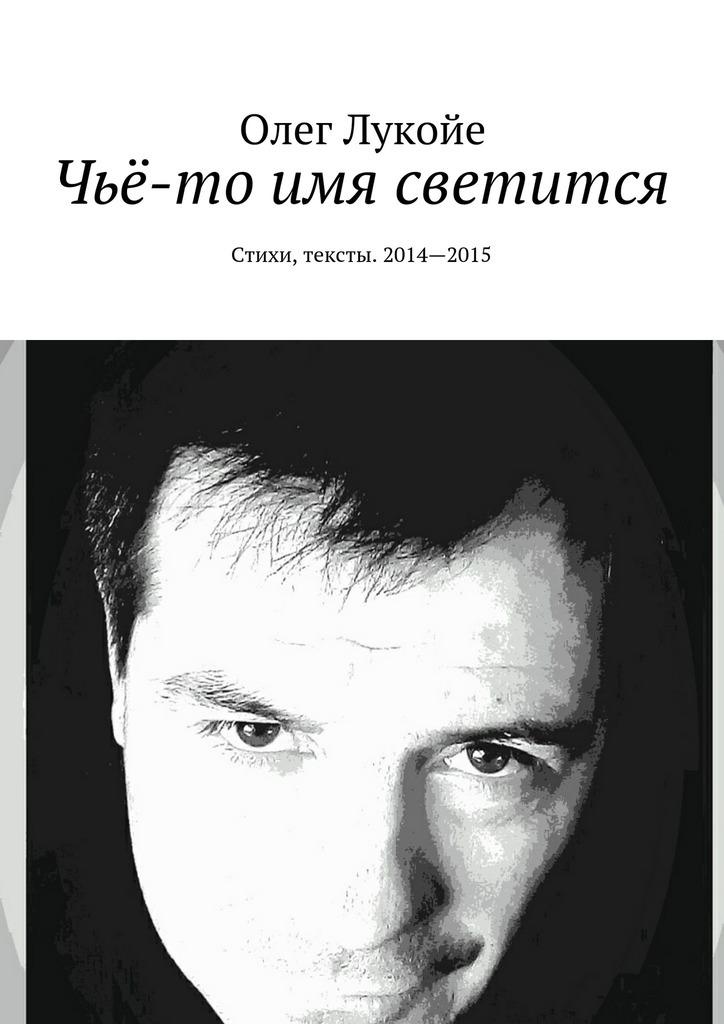 Олег Лукойе Чьё-то имя светится. Стихи, тексты. 2014—2015 олег лукойе рокировка избранное