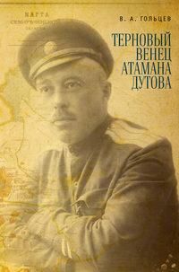 Гольцев, Вадим  - Терновый венец атамана Дутова