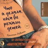 Ньюман, Кристин  - Что я делала, пока вы рожали детей