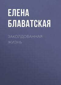 Блаватская, Елена  - Заколдованная жизнь