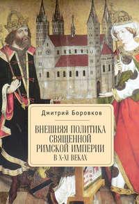 Боровков, Дмитрий  - Внешняя политика Священной Римской империи в X–XI веках