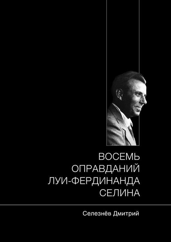 Дмитрий Александрович Селезнёв Восемь оправданий Луи-Фердинанда Селина юрий олеша зависть
