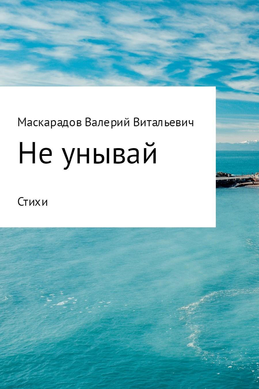 Валерий Витальевич Маскарадов Не унывай валерий витальевич маскарадов не унывай