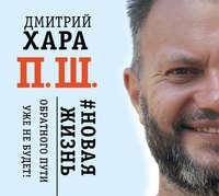 Дмитрий Хара - П. Ш. #Новая жизнь. Обратного пути уже не будет!