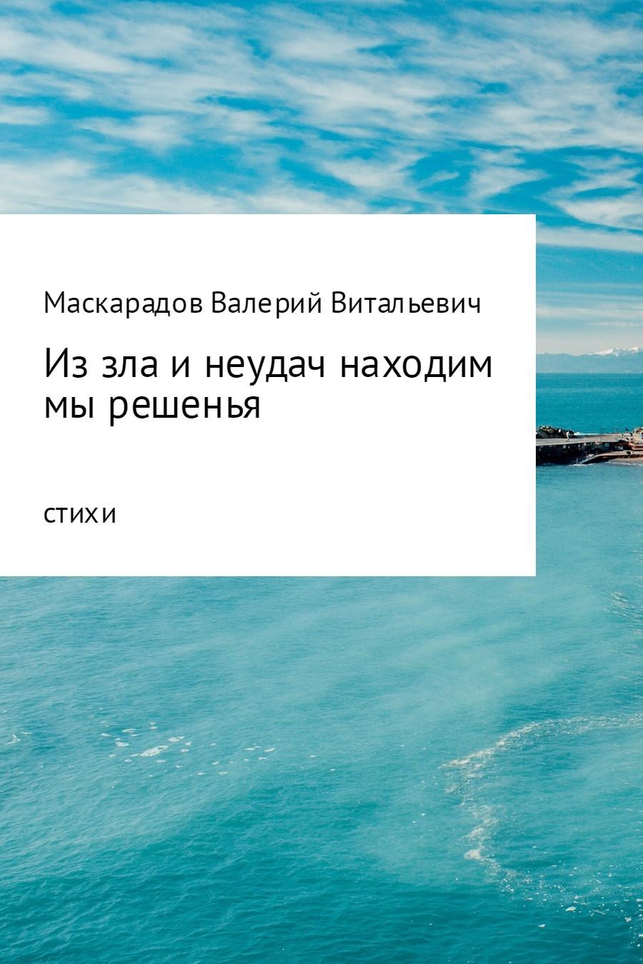 Валерий Витальевич Маскарадов Из зла и неудач находим мы решенья валерий витальевич маскарадов не унывай