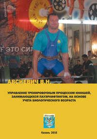 Авсиевич, Виталий  - Управление тренировочным процессом юношей, занимающихся пауэрлифтингом, на основе учета биологического возраста. Учебно-методическое пособие