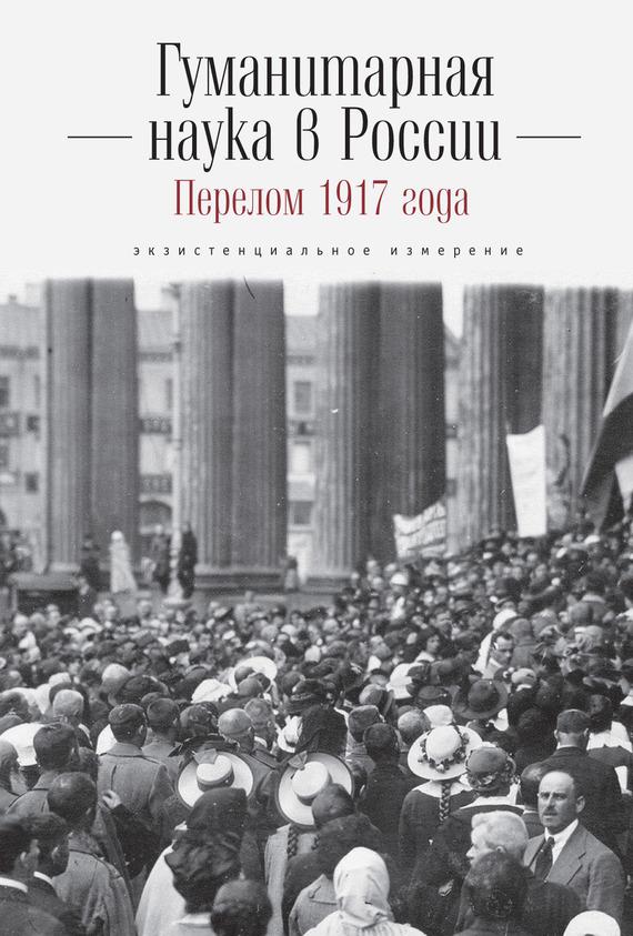 Коллектив авторов - Гуманитарная наука в России и перелом 1917 года. Экзистенциальное измерение
