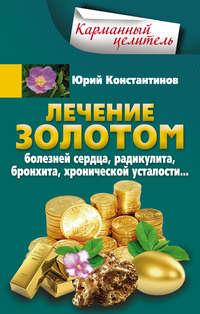 Константинов, Юрий  - Лечение золотом болезней сердца, радикулита, бронхита, хронической усталости…