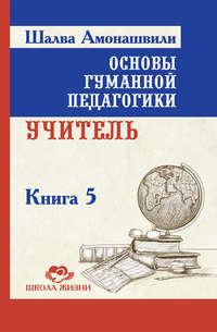 Амонашвили, Шалва  - Основы гуманной педагогики. Книга 5. Учитель