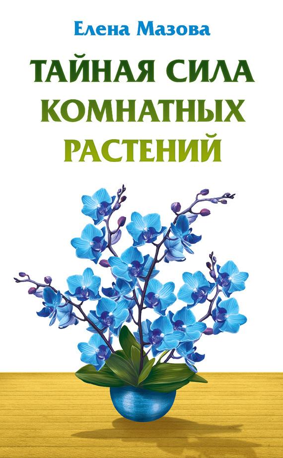 Елена Мазова Тайная сила комнатных растений артемова а комнатные растения исцеляющие и омолаживающие