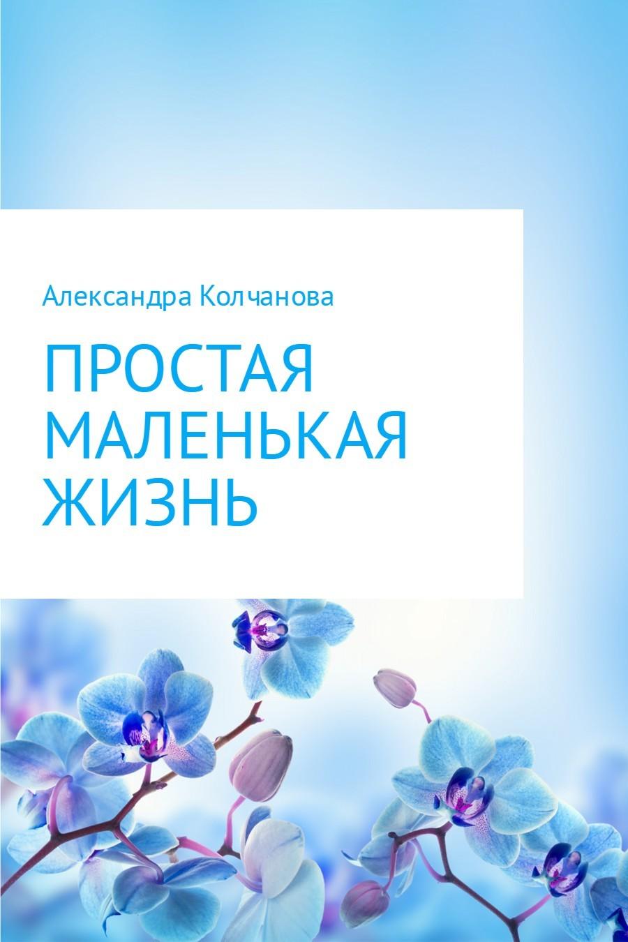 Простая маленькая жизнь ( Александра Колчанова  )