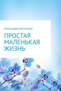 Колчанова, Александра  - Простая маленькая жизнь