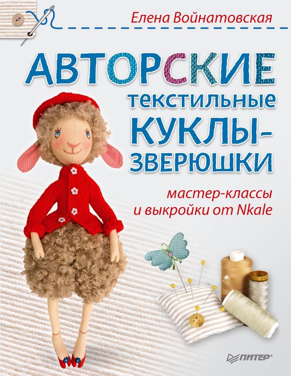 Елена Войнатовская Авторские текстильные куклы-зверюшки. Мастер-классы и выкройки от Nkale