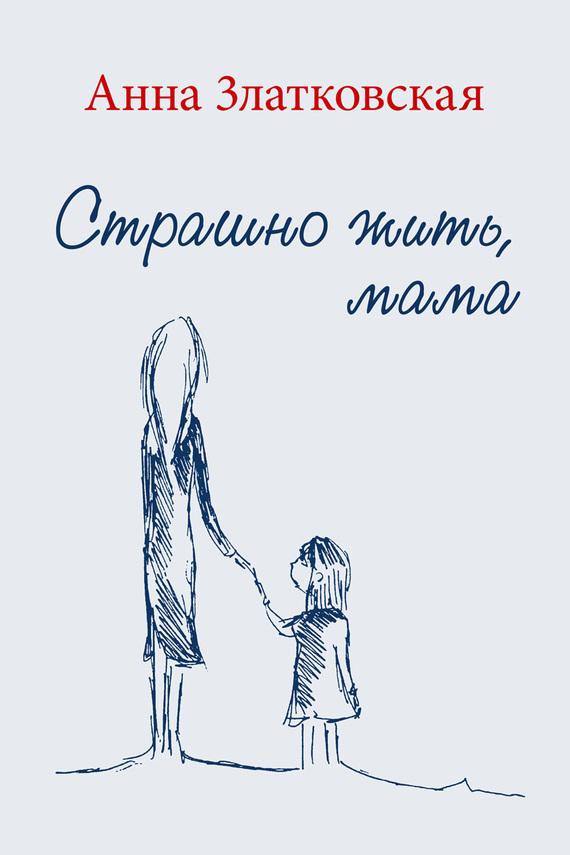 Анна Златковская Страшно жить, мама