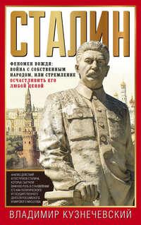 Владимир Кузнечевский - Сталин. Феномен вождя: война с собственным народом, или Стремление осчастливить его любой ценой
