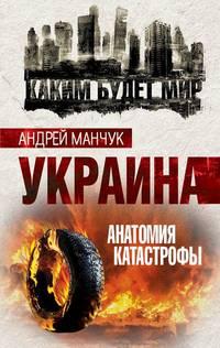 Андрей Манчук - Украина. Анатомия катастрофы