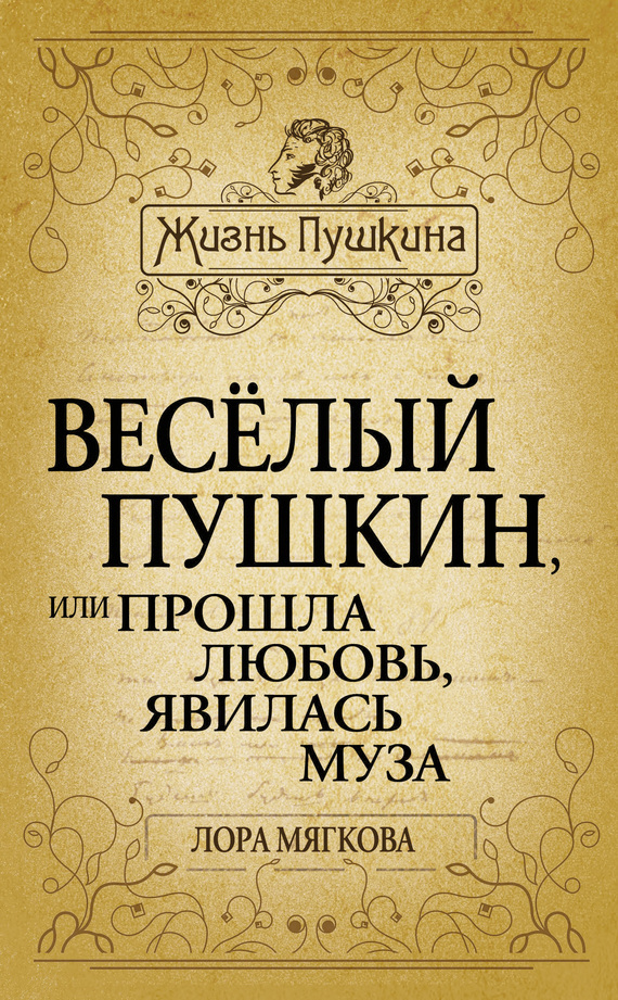Лора Мягкова - Весёлый Пушкин, или Прошла любовь, явилась муза…
