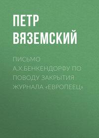Петр Вяземский - Письмо А.X.Бенкендорфу по поводу закрытия журнала «Европеец»