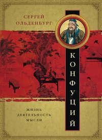 Сергей Фёдорович Ольденбург - Конфуций. Жизнь, деятельность, мысли