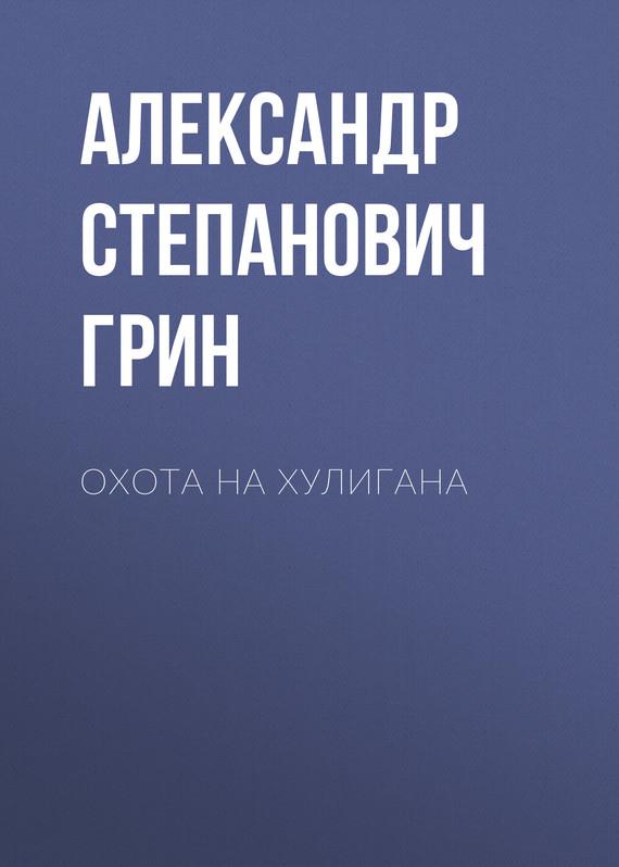 Александр Грин Охота на хулигана александр рогинский охота