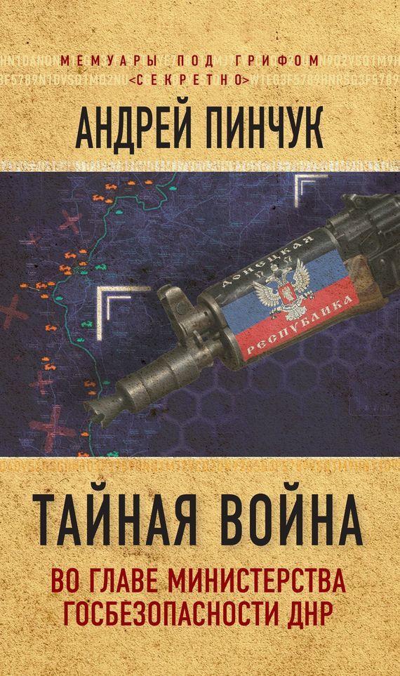 Обложка книги Тайная война. Во главе министерства госбезопасности ДНР, автор Андрей Пинчук