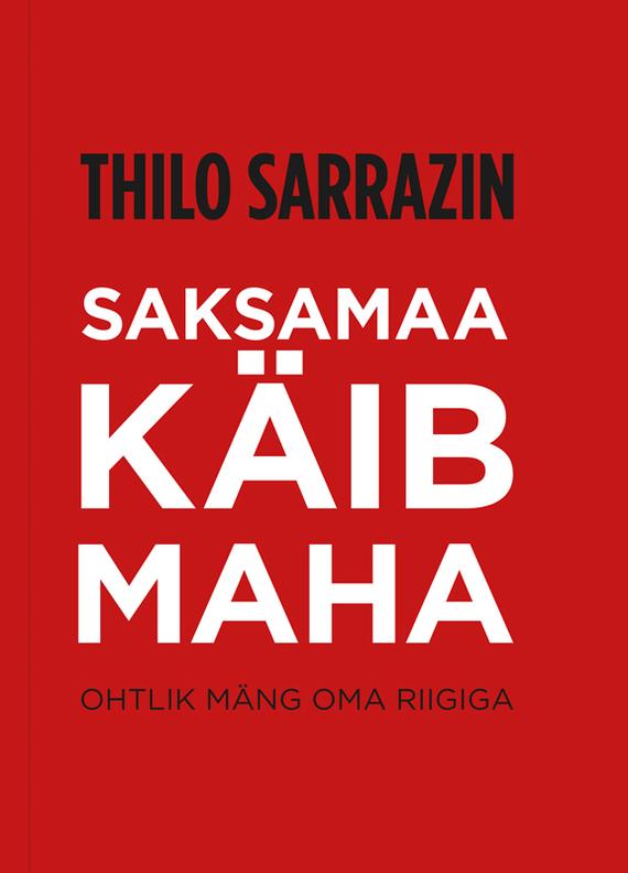Thilo Sarrazin Saksamaa käib maha. Ohtlik mäng oma riigiga marianne suurmaa minu saksamaa