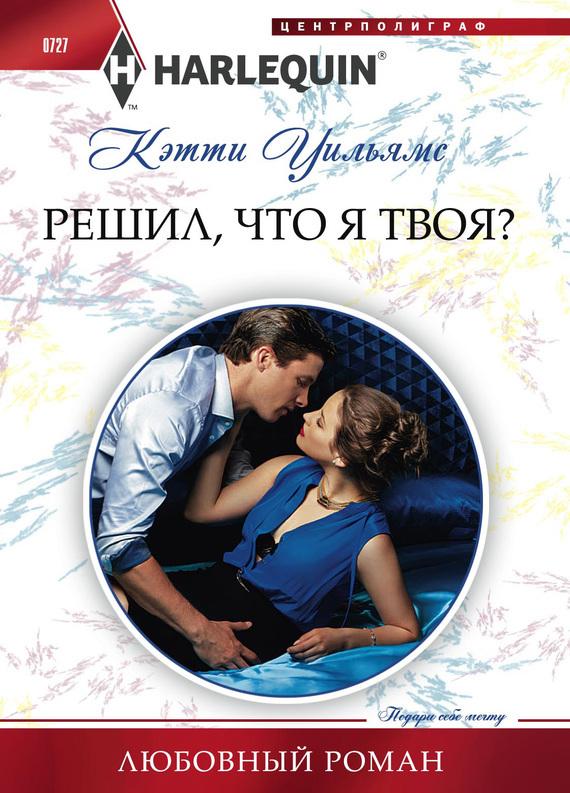 Обложка книги Решил, что я твоя?, автор Кэтти Уильямс