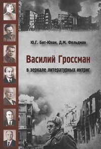 Давид Фельдман - Василий Гроссман в зеркале литературных интриг