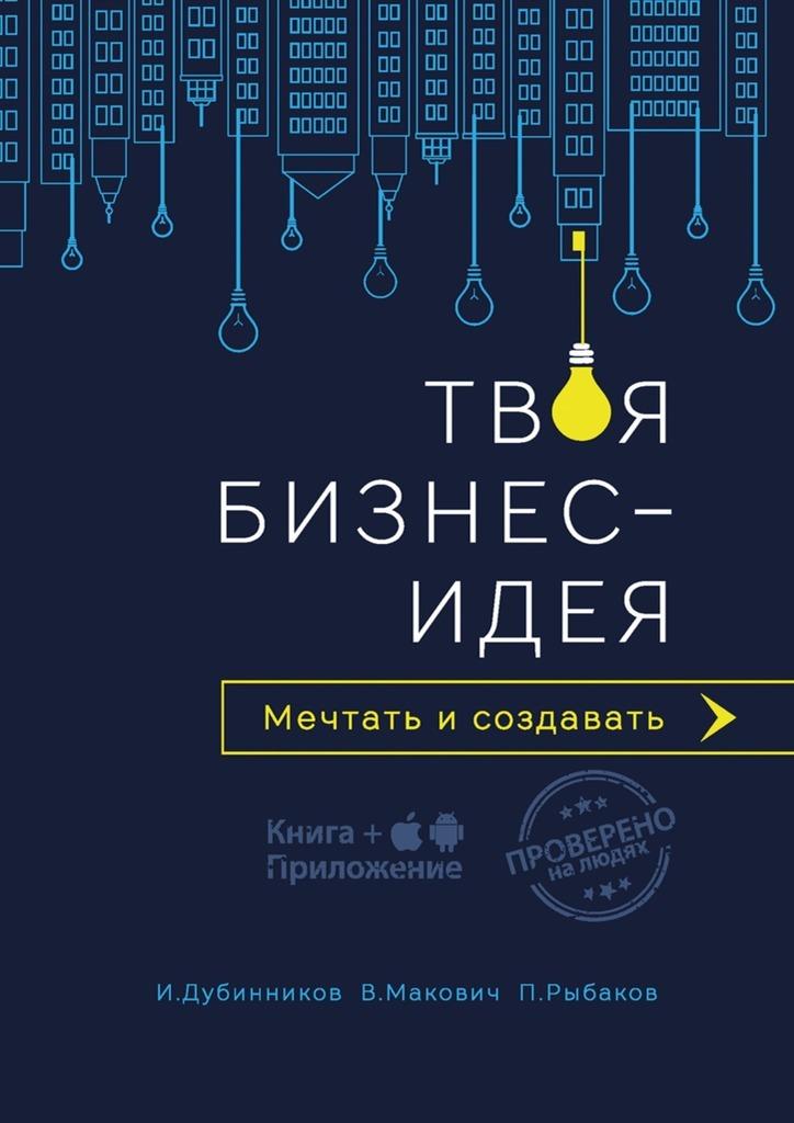 Игорь Дубинников Твоя бизнес-идея. Мечтать и создавать книги азбука бизнес идеи твоя самая твердая валюта 100 вдохновляющих заданий для развития креативности
