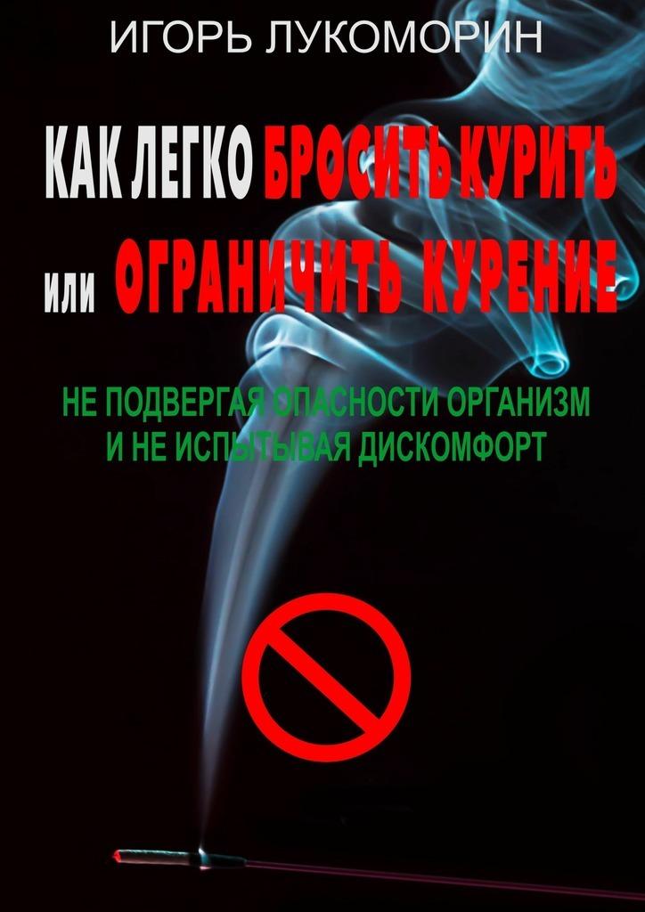 Игорь Лукоморин - Как легко бросить курить или ограничить курение. Неподвергая опасности организм инеиспытывая дискомфорт