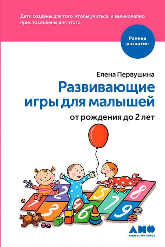 Елена Первушина - Развивающие игры для малышей от рождения до 2 лет