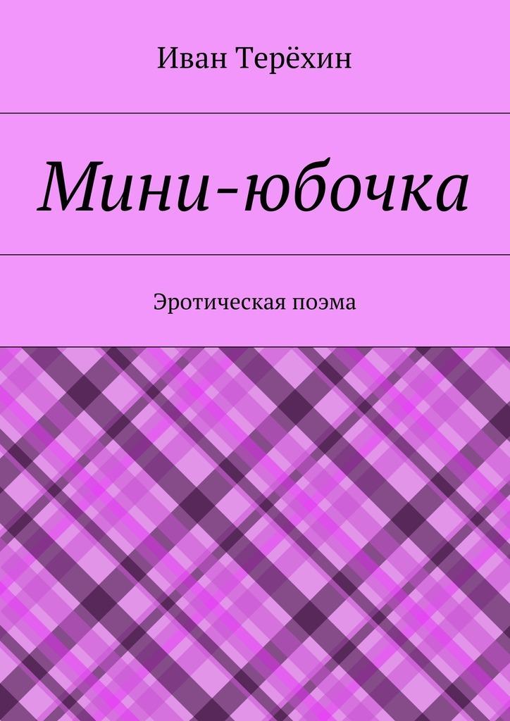 Иван Терёхин Мини-юбочка. Эротическая поэма
