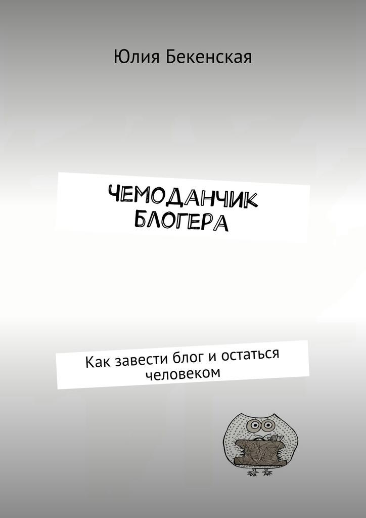 Юлия Бекенская Чемоданчик блогера. Как завести блог иостаться человеком blog