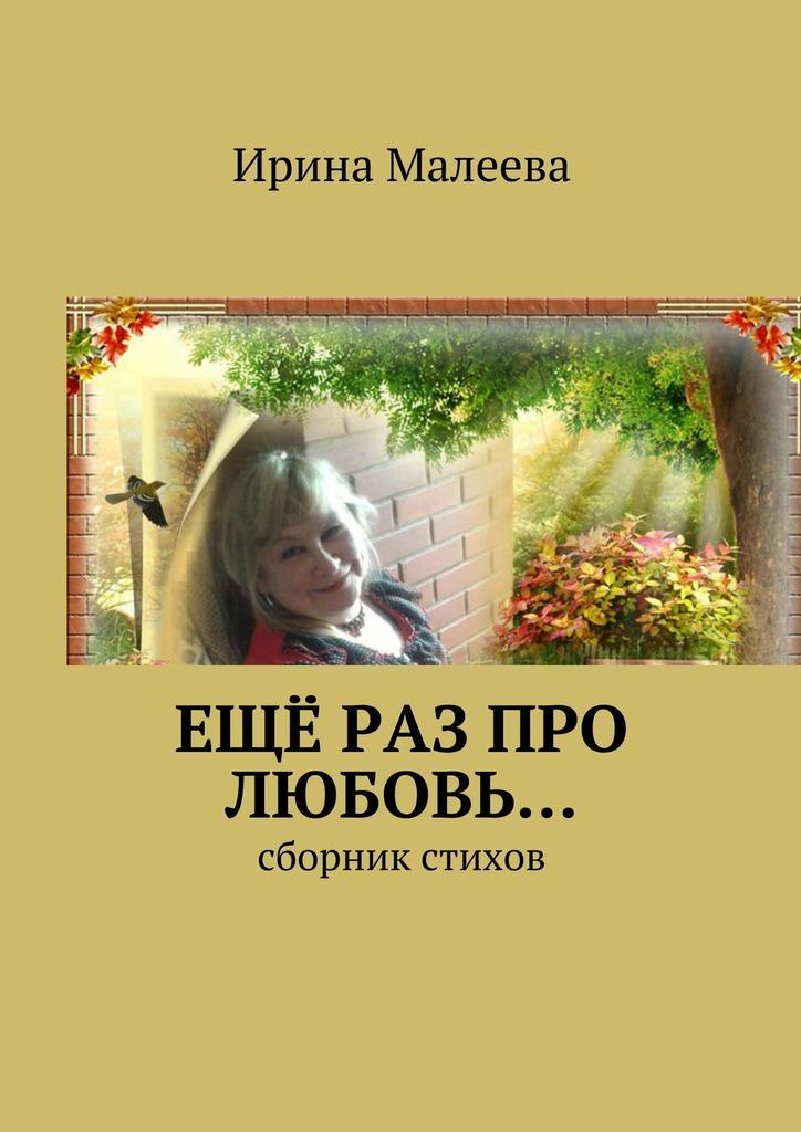 Ирина Малеева Ещё раз про любовь… Сборник стихов ирина горюнова улыбка хатшепсут