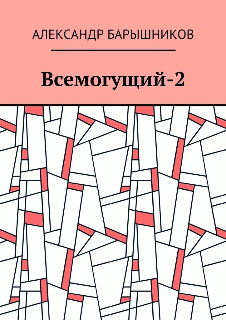 Александр Иванович Барышников Всемогущий-2 власов александр иванович сонеты