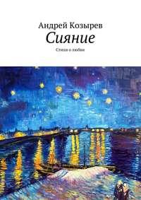 Андрей Козырев - Сияние. Стихи олюбви