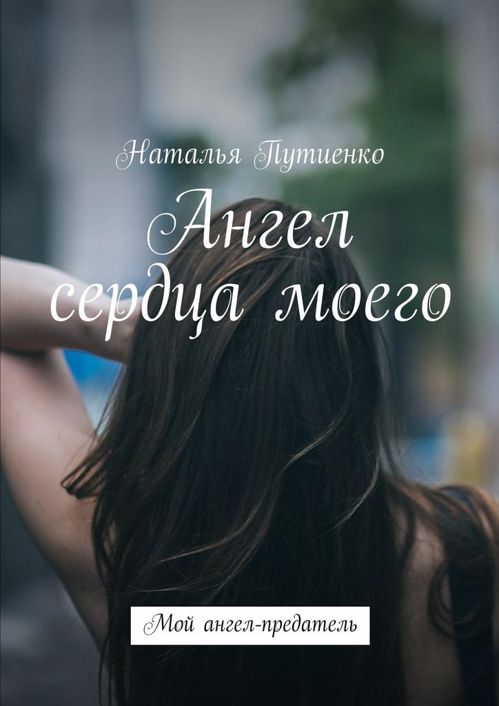 Наталья Путиенко - Ангел сердца моего. Мой ангел-предатель