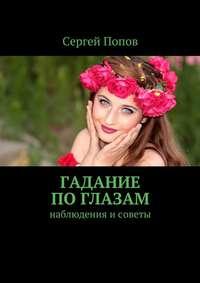 Сергей Попов - Гадание по глазам. Наблюдения исоветы