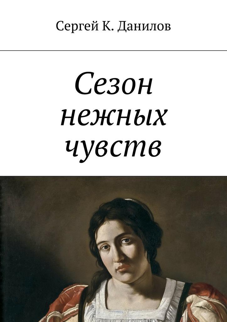 Сергей К. Данилов Сезон нежных чувств