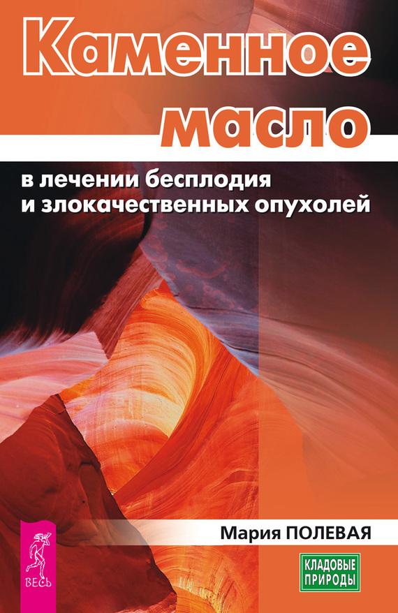 Мария Полевая Каменное масло в лечении бесплодия и злокачественных опухолей каменное масло в красноярске