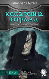 Андрей Лазарчук - Кесаревна Отрада между славой и смертью. Книга 2