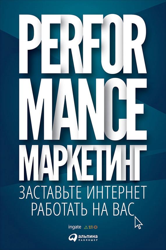 Григорий Загребельный Performance-маркетинг: заставьте интернет работать на вас интернет маркетинг на 100