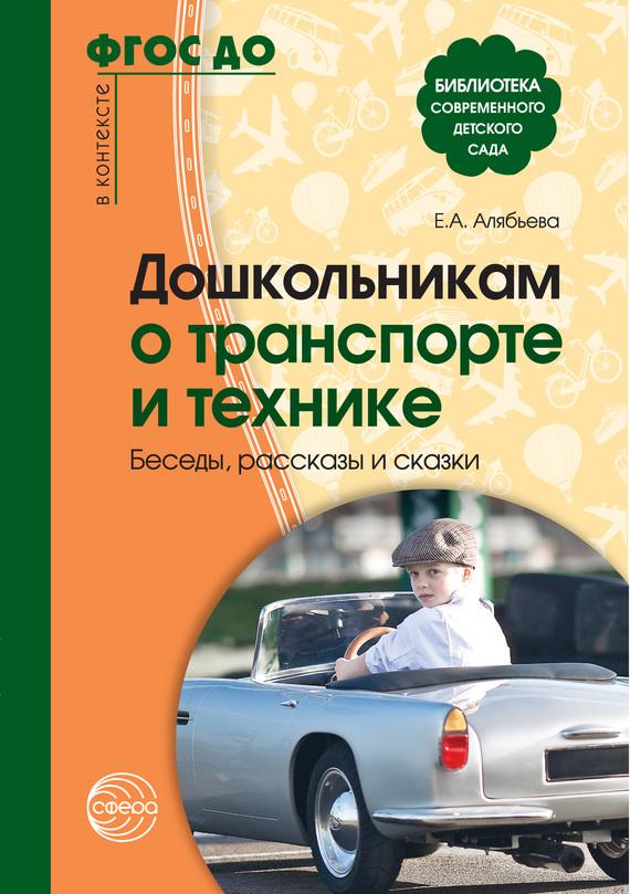 Елена Алябьева - Дошкольникам о транспорте и технике. Беседы, рассказы и сказки
