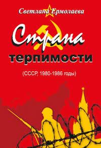 Светлана Ермолаева - СТРАНА ТЕРПИМОСТИ (СССР, 1980–1986 годы)
